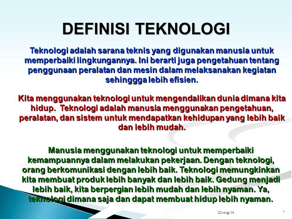 22-Aug-147 DEFINISI TEKNOLOGI DEFINISI TEKNOLOGI Teknologi adalah sarana teknis yang digunakan manusia untuk memperbaiki lingkungannya. Ini berarti ju
