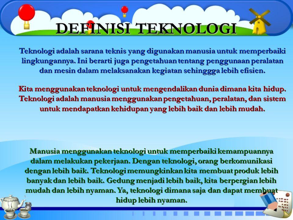 DEFINISI TEKNOLOGI DEFINISI TEKNOLOGI Teknologi adalah sarana teknis yang digunakan manusia untuk memperbaiki lingkungannya. Ini berarti juga pengetah