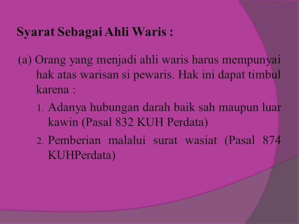 Syarat Sebagai Ahli Waris : (a) Orang yang menjadi ahli waris harus mempunyai hak atas warisan si pewaris.