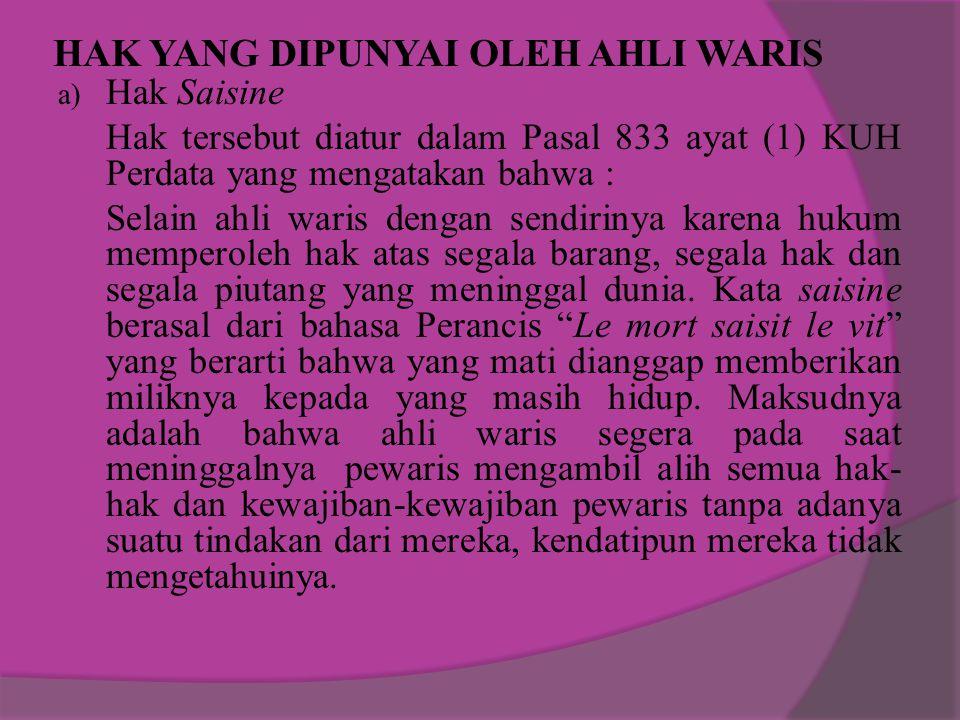 HAK YANG DIPUNYAI OLEH AHLI WARIS a) Hak Saisine Hak tersebut diatur dalam Pasal 833 ayat (1) KUH Perdata yang mengatakan bahwa : Selain ahli waris de