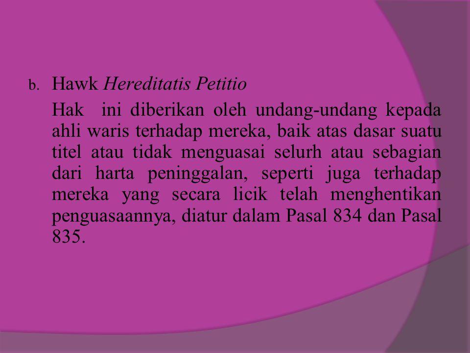 b. Hawk Hereditatis Petitio Hak ini diberikan oleh undang-undang kepada ahli waris terhadap mereka, baik atas dasar suatu titel atau tidak menguasai s
