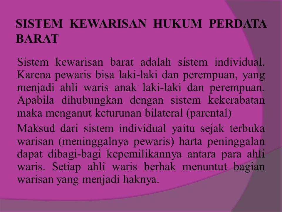 SISTEM KEWARISAN HUKUM PERDATA BARAT Sistem kewarisan barat adalah sistem individual. Karena pewaris bisa laki-laki dan perempuan, yang menjadi ahli w