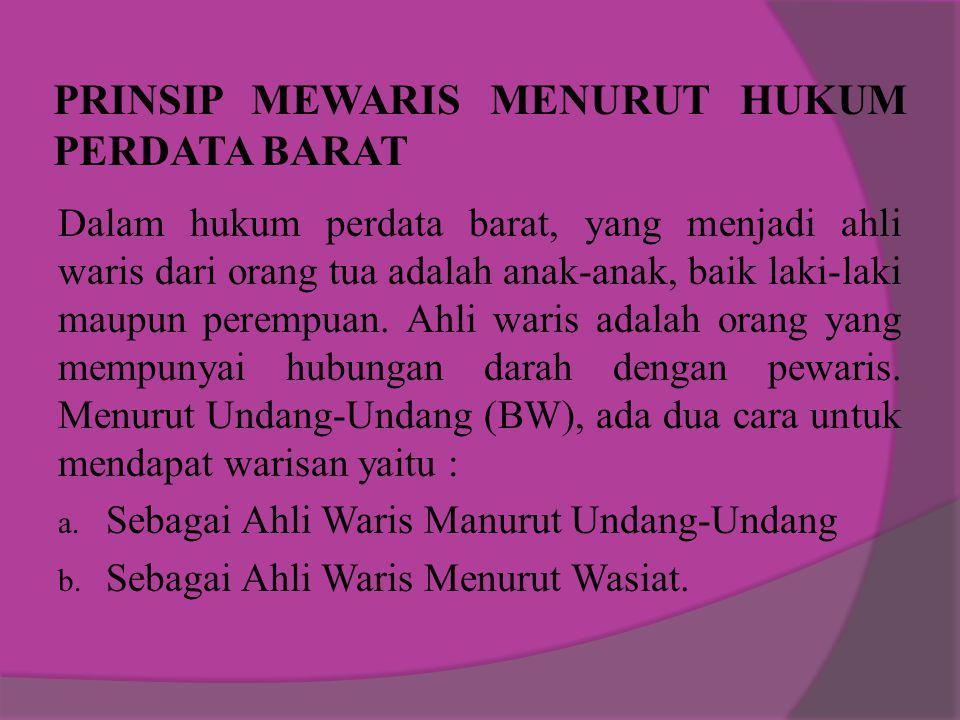 PRINSIP MEWARIS MENURUT HUKUM PERDATA BARAT Dalam hukum perdata barat, yang menjadi ahli waris dari orang tua adalah anak-anak, baik laki-laki maupun perempuan.