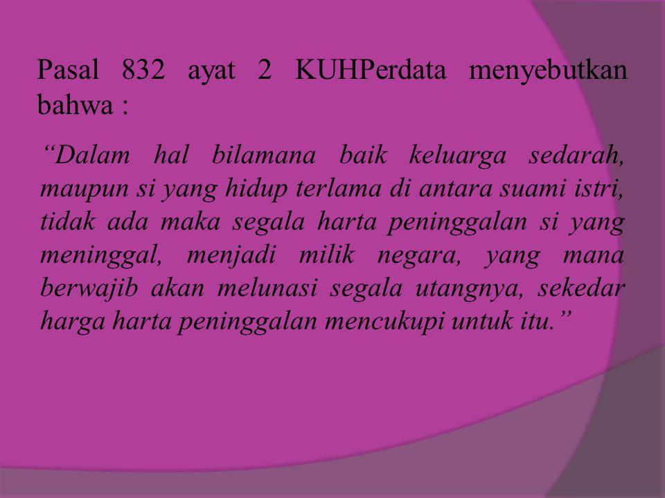 """Pasal 832 ayat 2 KUHPerdata menyebutkan bahwa : """"Dalam hal bilamana baik keluarga sedarah, maupun si yang hidup terlama di antara suami istri, tidak a"""
