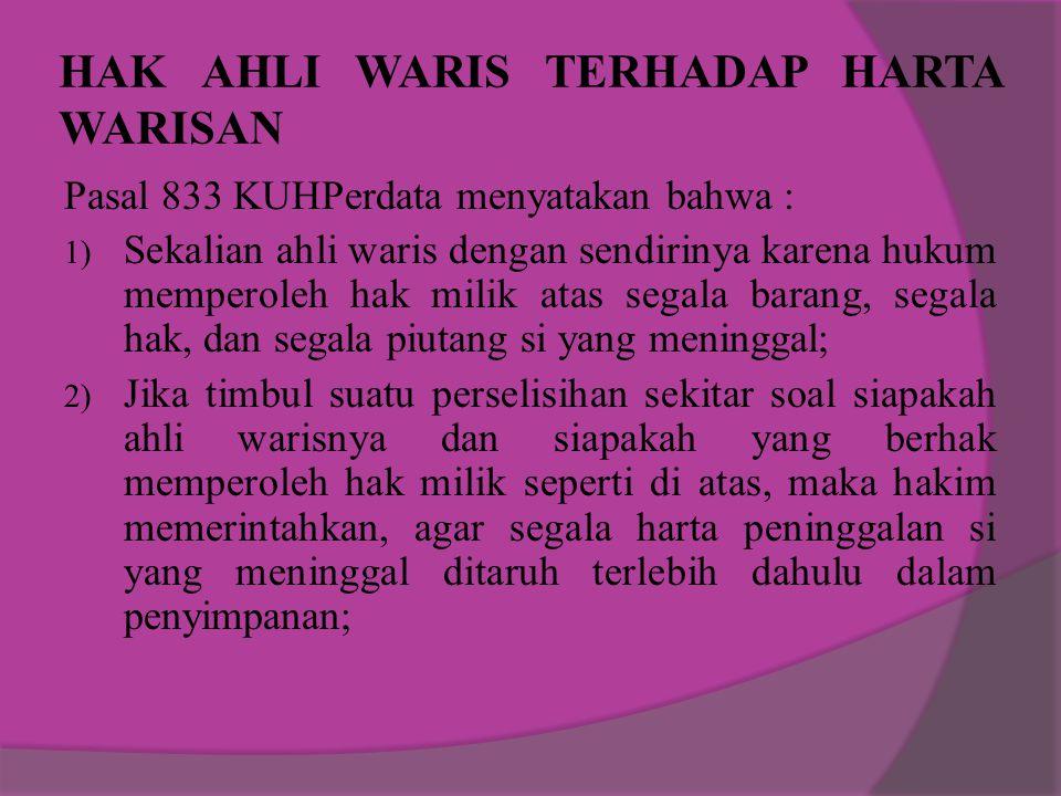 HAK AHLI WARIS TERHADAP HARTA WARISAN Pasal 833 KUHPerdata menyatakan bahwa : 1) Sekalian ahli waris dengan sendirinya karena hukum memperoleh hak mil