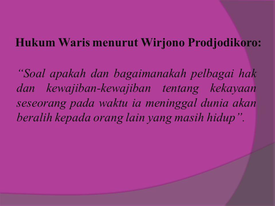 Hukum Waris menurut Wirjono Prodjodikoro: Soal apakah dan bagaimanakah pelbagai hak dan kewajiban-kewajiban tentang kekayaan seseorang pada waktu ia meninggal dunia akan beralih kepada orang lain yang masih hidup .