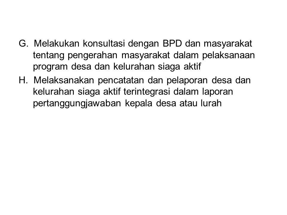 G. Melakukan konsultasi dengan BPD dan masyarakat tentang pengerahan masyarakat dalam pelaksanaan program desa dan kelurahan siaga aktif H. Melaksanak