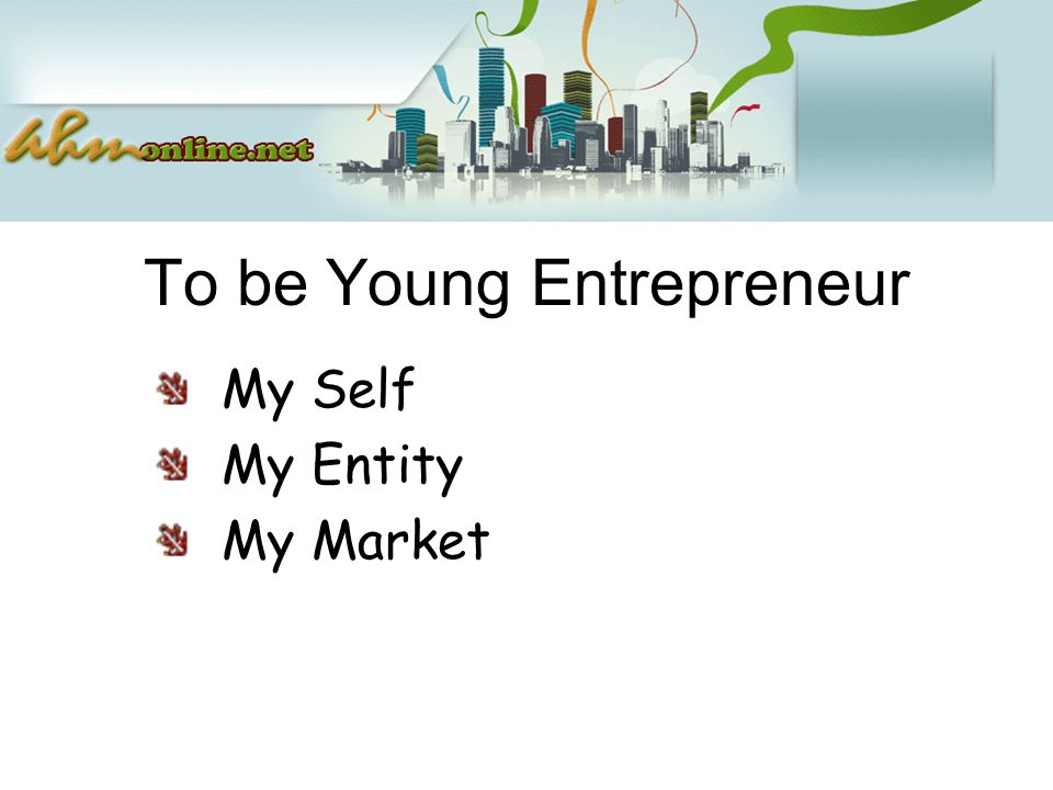 To be Young Entrepreneur My Self My Entity My Market