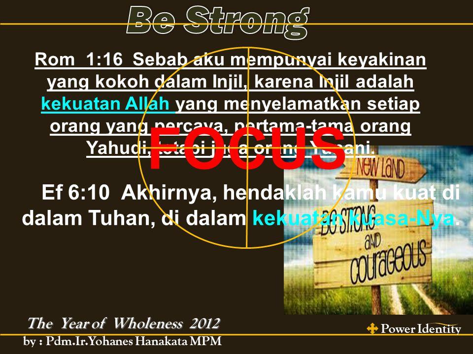 The Year of Wholeness 2012 Power Identity by : Pdm.Ir.Yohanes Hanakata MPM Ef 6:10 Akhirnya, hendaklah kamu kuat di dalam Tuhan, di dalam kekuatan kuasa-Nya.