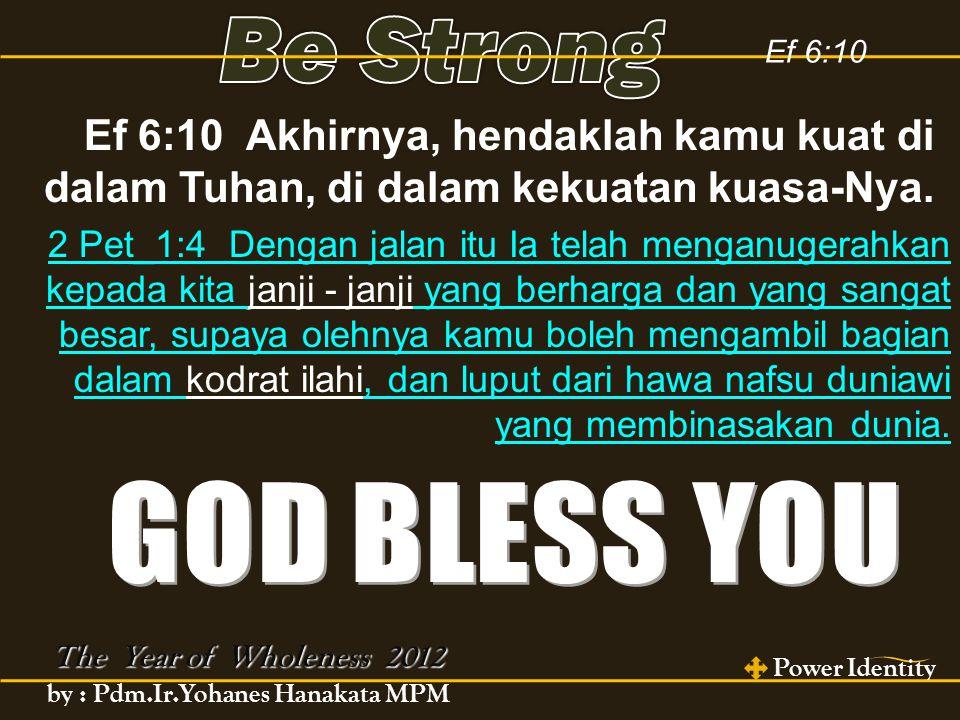 Ef 6:10 The Year of Wholeness 2012 Power Identity by : Pdm.Ir.Yohanes Hanakata MPM Ef 6:10 Akhirnya, hendaklah kamu kuat di dalam Tuhan, di dalam kekuatan kuasa-Nya.