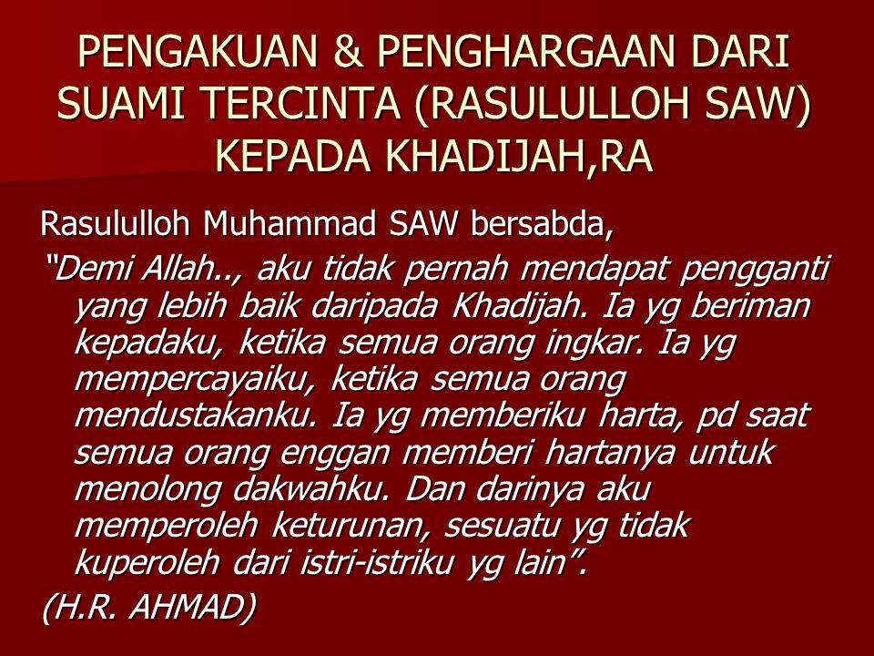 "PENGAKUAN & PENGHARGAAN DARI SUAMI TERCINTA (RASULULLOH SAW) KEPADA KHADIJAH,RA Rasululloh Muhammad SAW bersabda, ""Demi Allah.., aku tidak pernah mend"