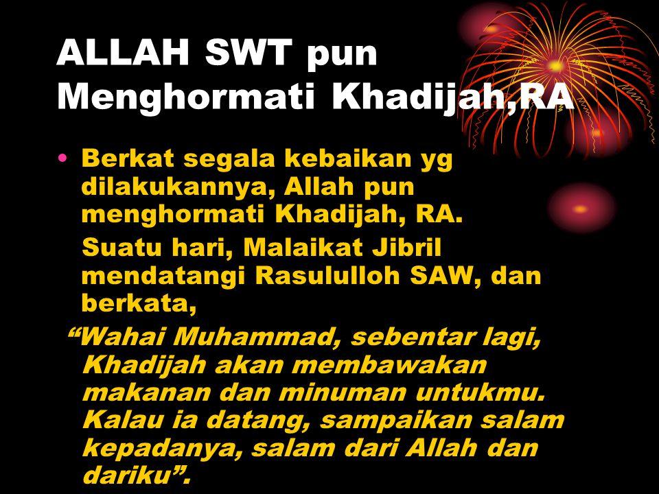 ALLAH SWT pun Menghormati Khadijah,RA Berkat segala kebaikan yg dilakukannya, Allah pun menghormati Khadijah, RA. Suatu hari, Malaikat Jibril mendatan