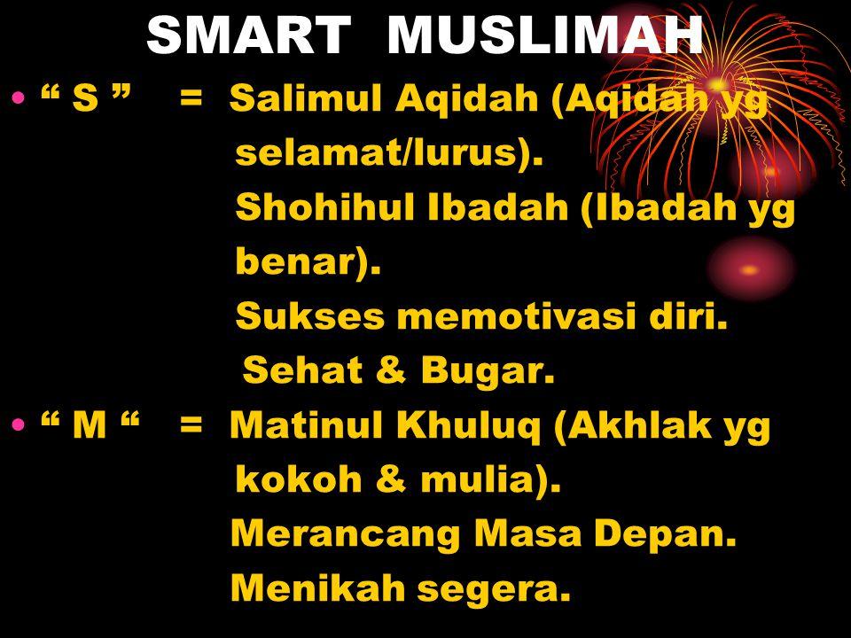 "SMART MUSLIMAH "" S "" = Salimul Aqidah (Aqidah yg selamat/lurus). Shohihul Ibadah (Ibadah yg benar). Sukses memotivasi diri. Sehat & Bugar. "" M ""= Mati"