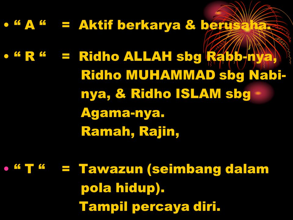 """"""" A """"= Aktif berkarya & berusaha. """" R """"= Ridho ALLAH sbg Rabb-nya, Ridho MUHAMMAD sbg Nabi- nya, & Ridho ISLAM sbg Agama-nya. Ramah, Rajin, """" T """"= Taw"""