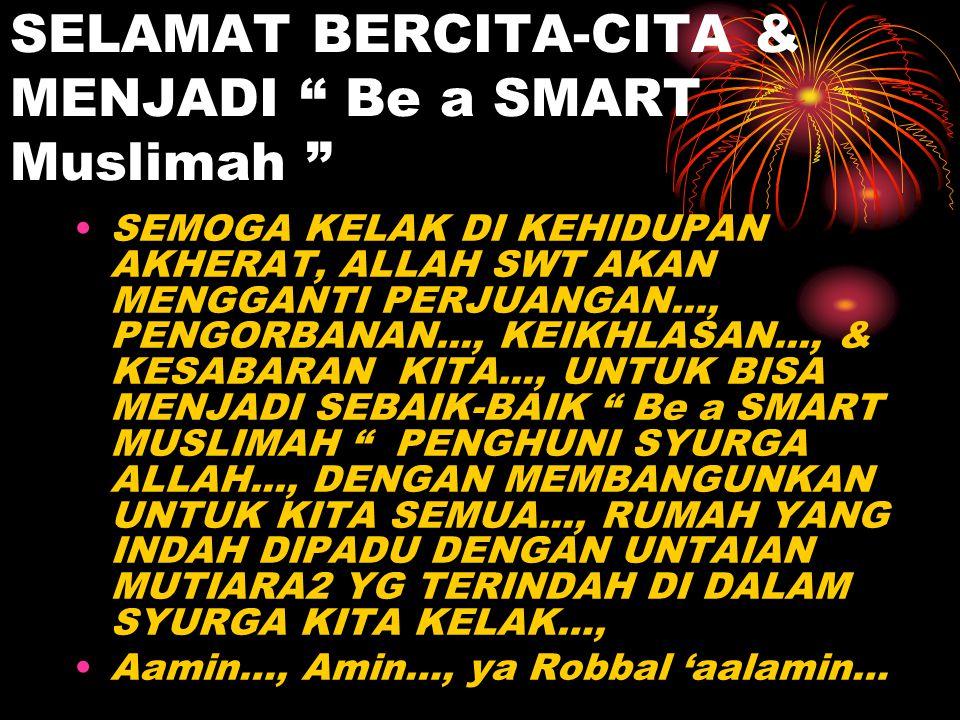 """SELAMAT BERCITA-CITA & MENJADI """" Be a SMART Muslimah """" SEMOGA KELAK DI KEHIDUPAN AKHERAT, ALLAH SWT AKAN MENGGANTI PERJUANGAN..., PENGORBANAN..., KEIK"""