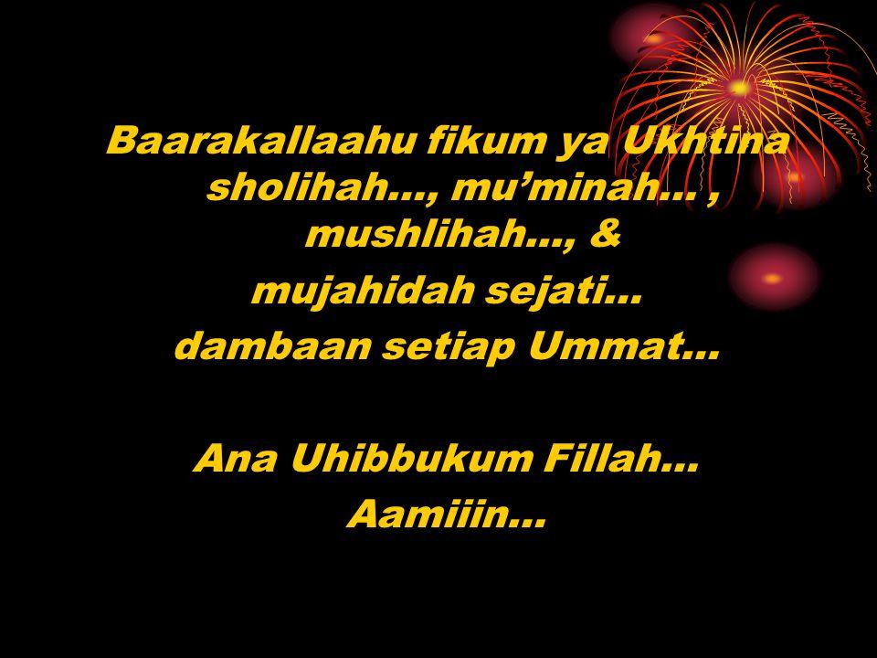 Baarakallaahu fikum ya Ukhtina sholihah…, mu'minah…, mushlihah..., & mujahidah sejati… dambaan setiap Ummat… Ana Uhibbukum Fillah… Aamiiin…