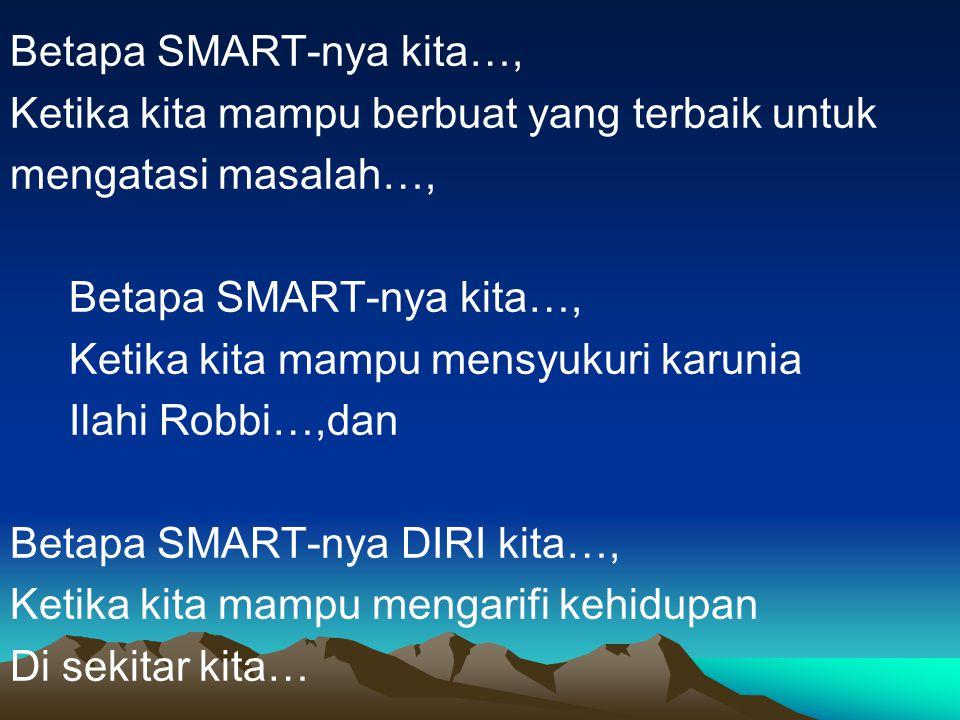 Betapa SMART-nya kita…, Ketika kita mampu berbuat yang terbaik untuk mengatasi masalah…, Betapa SMART-nya kita…, Ketika kita mampu mensyukuri karunia