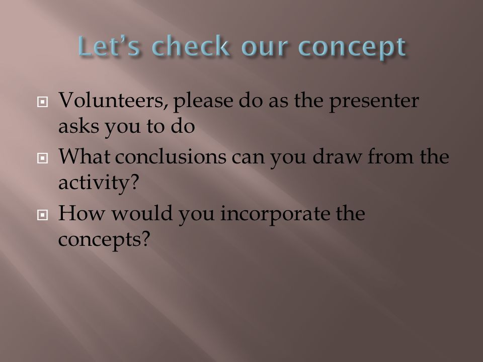  Volunteers, please do as the presenter asks you to do  What conclusions can you draw from the activity?  How would you incorporate the concepts?