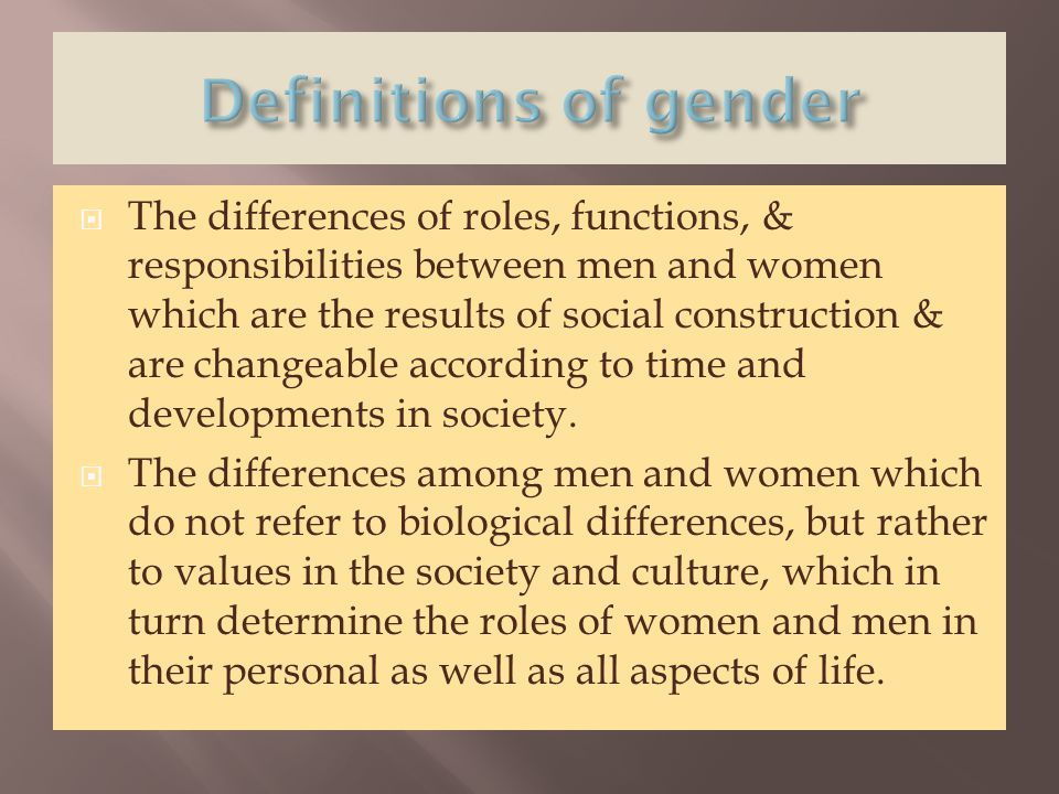  The differences of roles, functions, & responsibilities between men and women which are the results of social construction & are changeable accordin