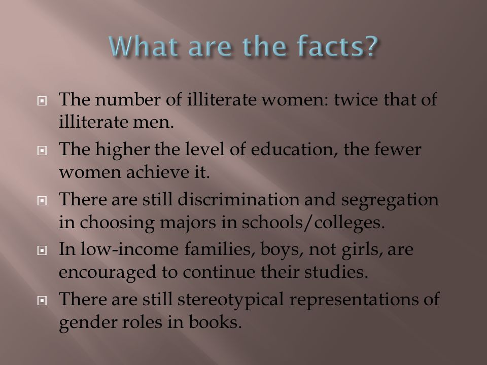  The number of illiterate women: twice that of illiterate men.  The higher the level of education, the fewer women achieve it.  There are still dis