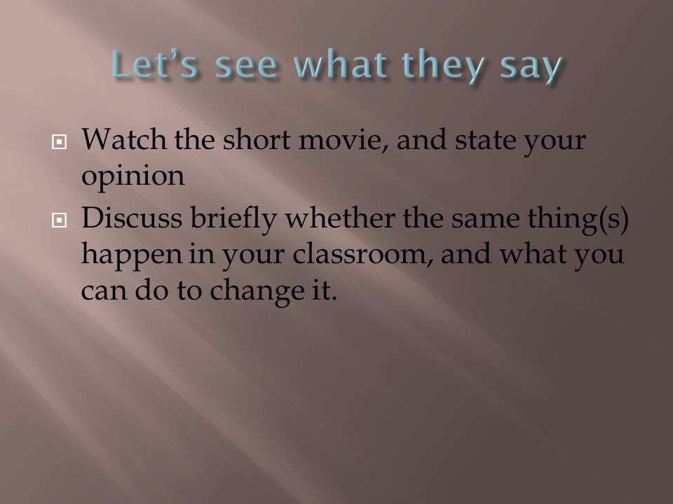  Watch the short movie, and state your opinion  Discuss briefly whether the same thing(s) happen in your classroom, and what you can do to change it