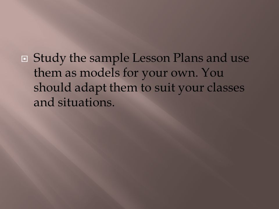 Study the sample Lesson Plans and use them as models for your own. You should adapt them to suit your classes and situations.