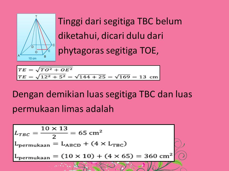 Tinggi dari segitiga TBC belum diketahui, dicari dulu dari phytagoras segitiga TOE, Dengan demikian luas segitiga TBC dan luas permukaan limas adalah