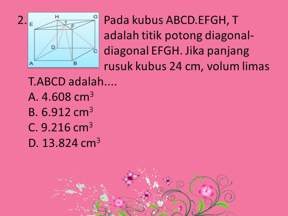 2. Pada kubus ABCD.EFGH, T adalah titik potong diagonal- diagonal EFGH. Jika panjang rusuk kubus 24 cm, volum limas T.ABCD adalah.... A. 4.608 cm 3 B.