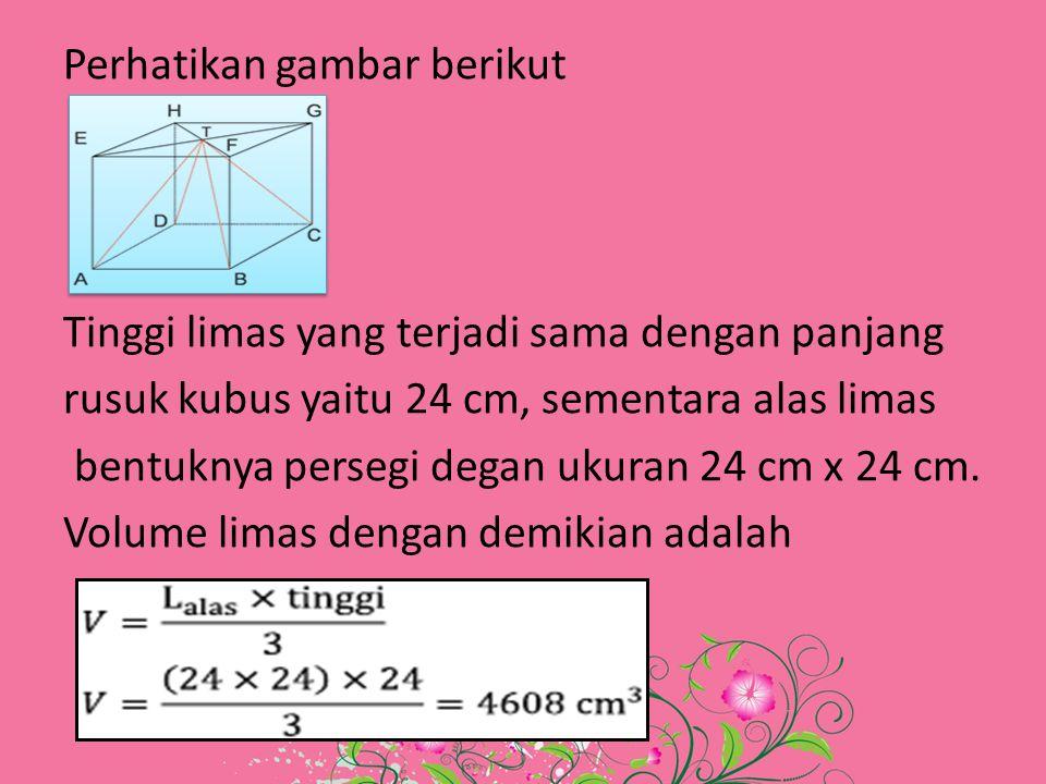 Perhatikan gambar berikut Tinggi limas yang terjadi sama dengan panjang rusuk kubus yaitu 24 cm, sementara alas limas bentuknya persegi degan ukuran 24 cm x 24 cm.