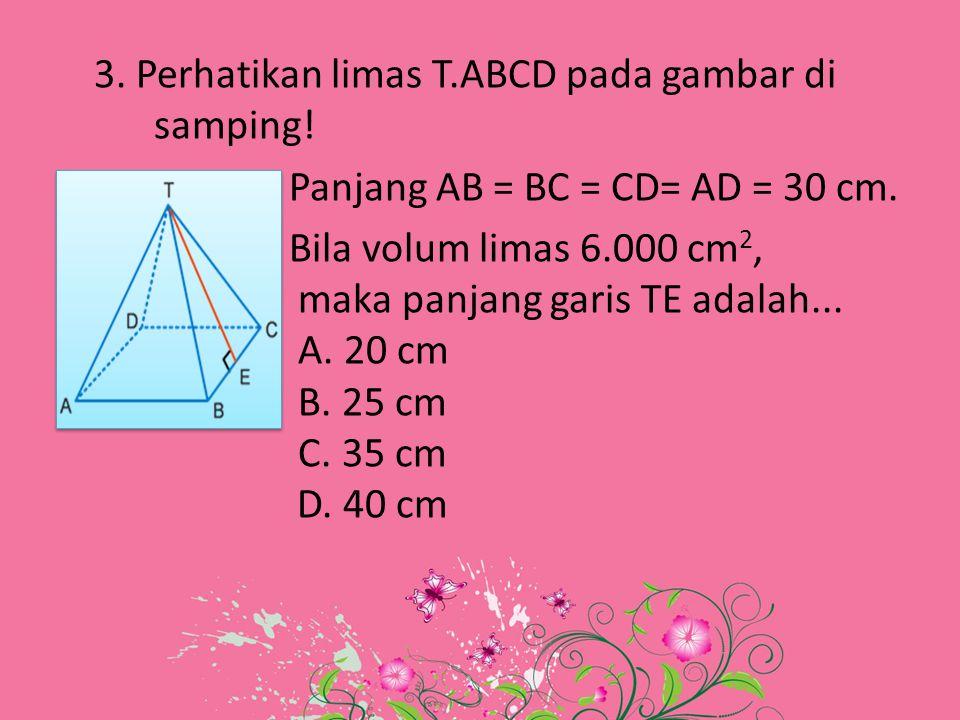 3. Perhatikan limas T.ABCD pada gambar di samping! Panjang AB = BC = CD= AD = 30 cm. Bila volum limas 6.000 cm 2, maka panjang garis TE adalah... A. 2