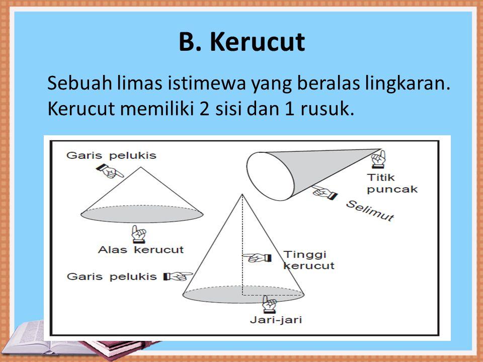 B. Kerucut Sebuah limas istimewa yang beralas lingkaran. Kerucut memiliki 2 sisi dan 1 rusuk.