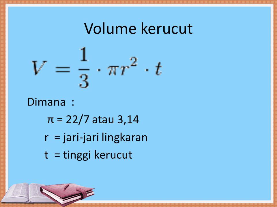 Volume kerucut Dimana : π = 22/7 atau 3,14 r = jari-jari lingkaran t = tinggi kerucut