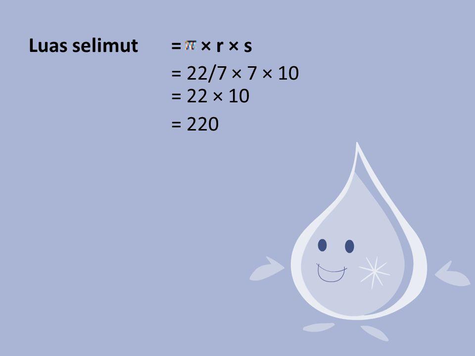Luas selimut = × r × s = 22/7 × 7 × 10 = 22 × 10 = 220