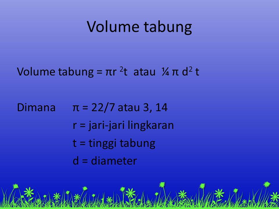 Volume tabung Volume tabung = πr 2 t atau ¼ π d 2 t Dimanaπ = 22/7 atau 3, 14 r = jari-jari lingkaran t = tinggi tabung d = diameter