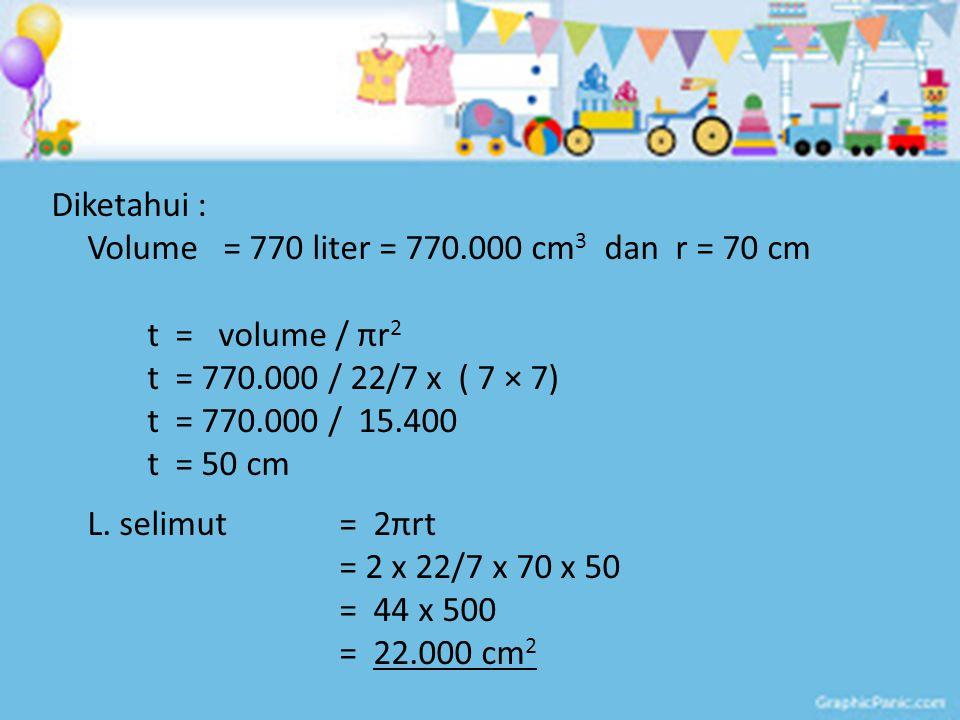 Diketahui : Volume = 770 liter = 770.000 cm 3 dan r = 70 cm t = volume / πr 2 t = 770.000 / 22/7 x ( 7 × 7) t = 770.000 / 15.400 t = 50 cm L. selimut