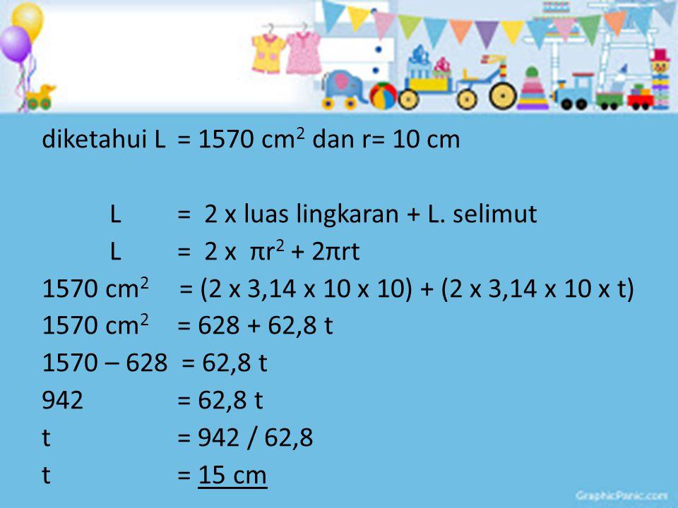 diketahui L= 1570 cm 2 dan r= 10 cm L = 2 x luas lingkaran + L. selimut L = 2 x πr 2 + 2πrt 1570 cm 2 = (2 x 3,14 x 10 x 10) + (2 x 3,14 x 10 x t) 157