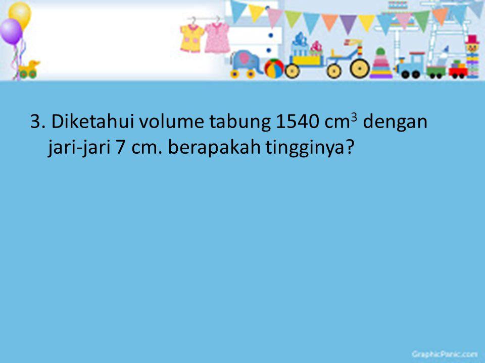 3. Diketahui volume tabung 1540 cm 3 dengan jari-jari 7 cm. berapakah tingginya?