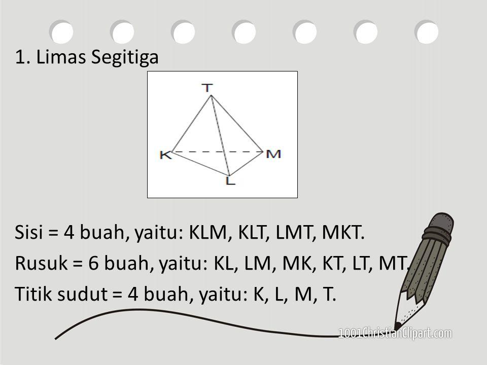 1. Limas Segitiga Sisi = 4 buah, yaitu: KLM, KLT, LMT, MKT. Rusuk = 6 buah, yaitu: KL, LM, MK, KT, LT, MT. Titik sudut = 4 buah, yaitu: K, L, M, T.