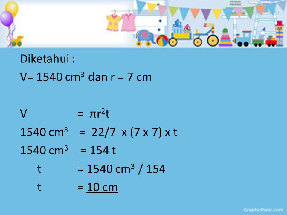 Diketahui : V= 1540 cm 3 dan r = 7 cm V = πr 2 t 1540 cm 3 = 22/7 x (7 x 7) x t 1540 cm 3 = 154 t t = 1540 cm 3 / 154 t = 10 cm