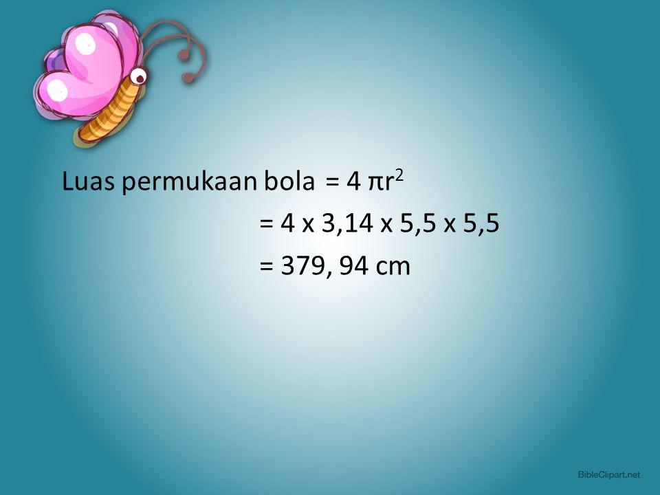 Luas permukaan bola = 4 πr 2 = 4 x 3,14 x 5,5 x 5,5 = 379, 94 cm