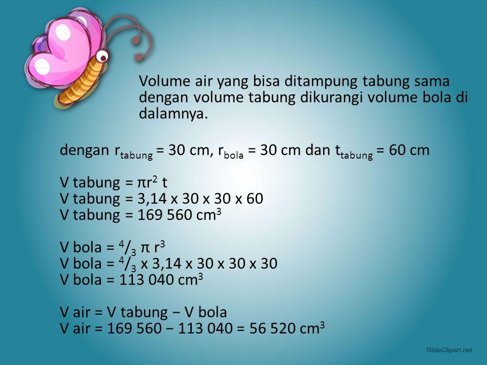 Volume air yang bisa ditampung tabung sama dengan volume tabung dikurangi volume bola di dalamnya. dengan r tabung = 30 cm, r bola = 30 cm dan t tabun