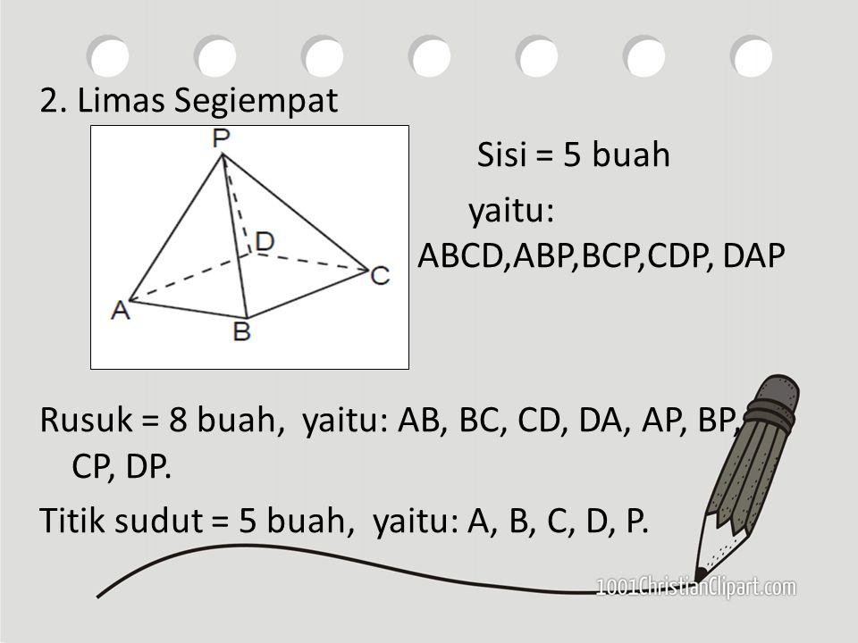 2. Limas Segiempat Sisi = 5 buah yaitu: ABCD,ABP,BCP,CDP, DAP Rusuk = 8 buah, yaitu: AB, BC, CD, DA, AP, BP, CP, DP. Titik sudut = 5 buah, yaitu: A, B