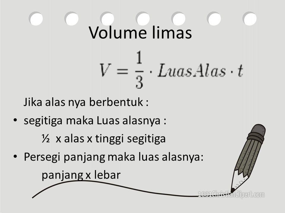 Volume limas Jika alas nya berbentuk : segitiga maka Luas alasnya : ½ x alas x tinggi segitiga Persegi panjang maka luas alasnya: panjang x lebar