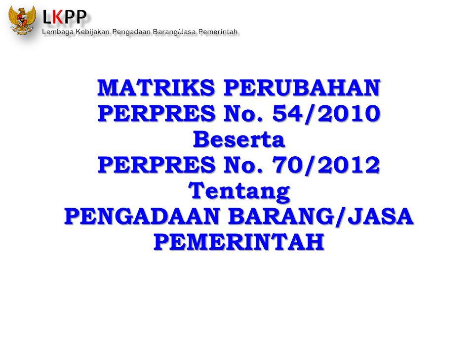 MATRIKS PERUBAHAN PERPRES No. 54/2010 Beserta PERPRES No. 70/2012 Tentang PENGADAAN BARANG/JASA PEMERINTAH