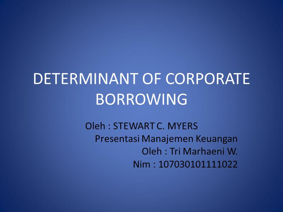 DETERMINANT OF CORPORATE BORROWING Oleh : STEWART C. MYERS Presentasi Manajemen Keuangan Oleh : Tri Marhaeni W. Nim : 107030101111022