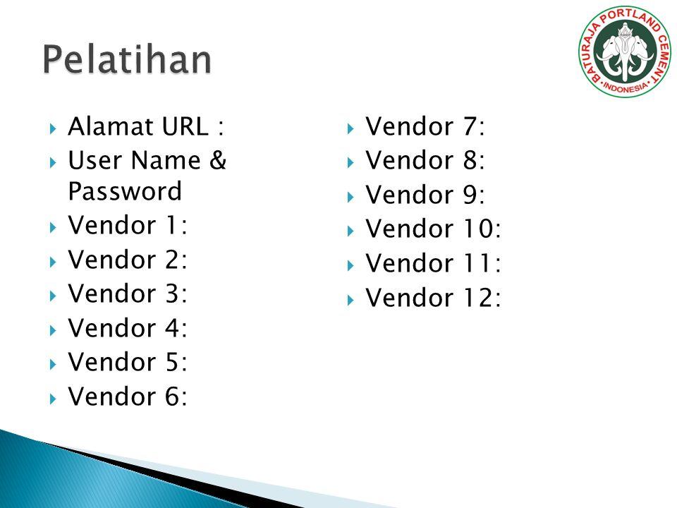  Alamat URL :  User Name & Password  Vendor 1:  Vendor 2:  Vendor 3:  Vendor 4:  Vendor 5:  Vendor 6:  Vendor 7:  Vendor 8:  Vendor 9:  Vendor 10:  Vendor 11:  Vendor 12: