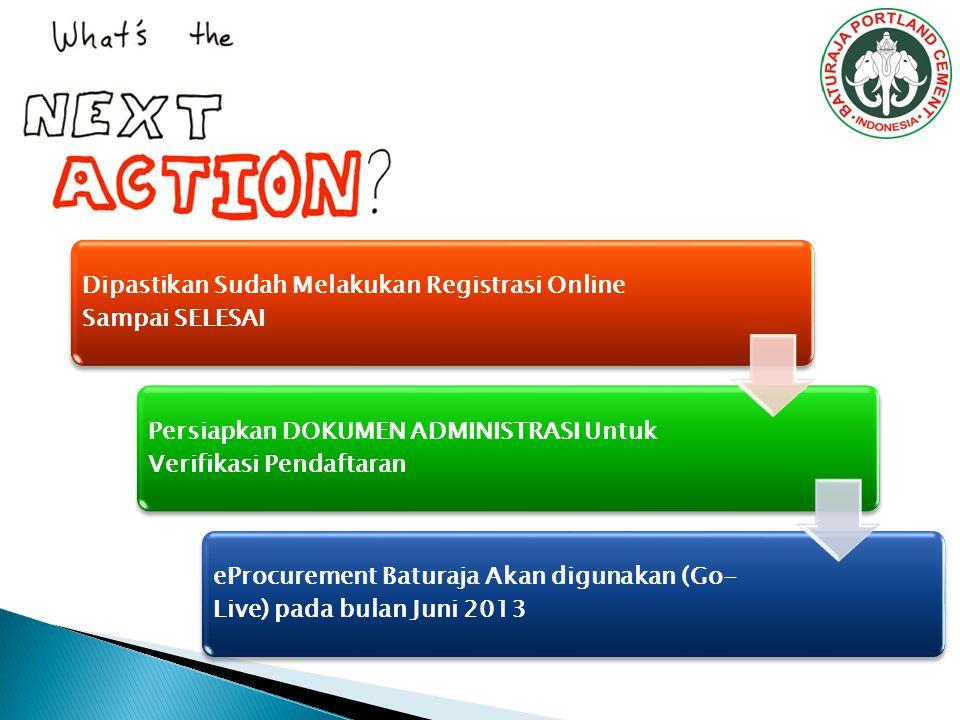 Dipastikan Sudah Melakukan Registrasi Online Sampai SELESAI Persiapkan DOKUMEN ADMINISTRASI Untuk Verifikasi Pendaftaran eProcurement Baturaja Akan digunakan (Go- Live) pada bulan Juni 2013