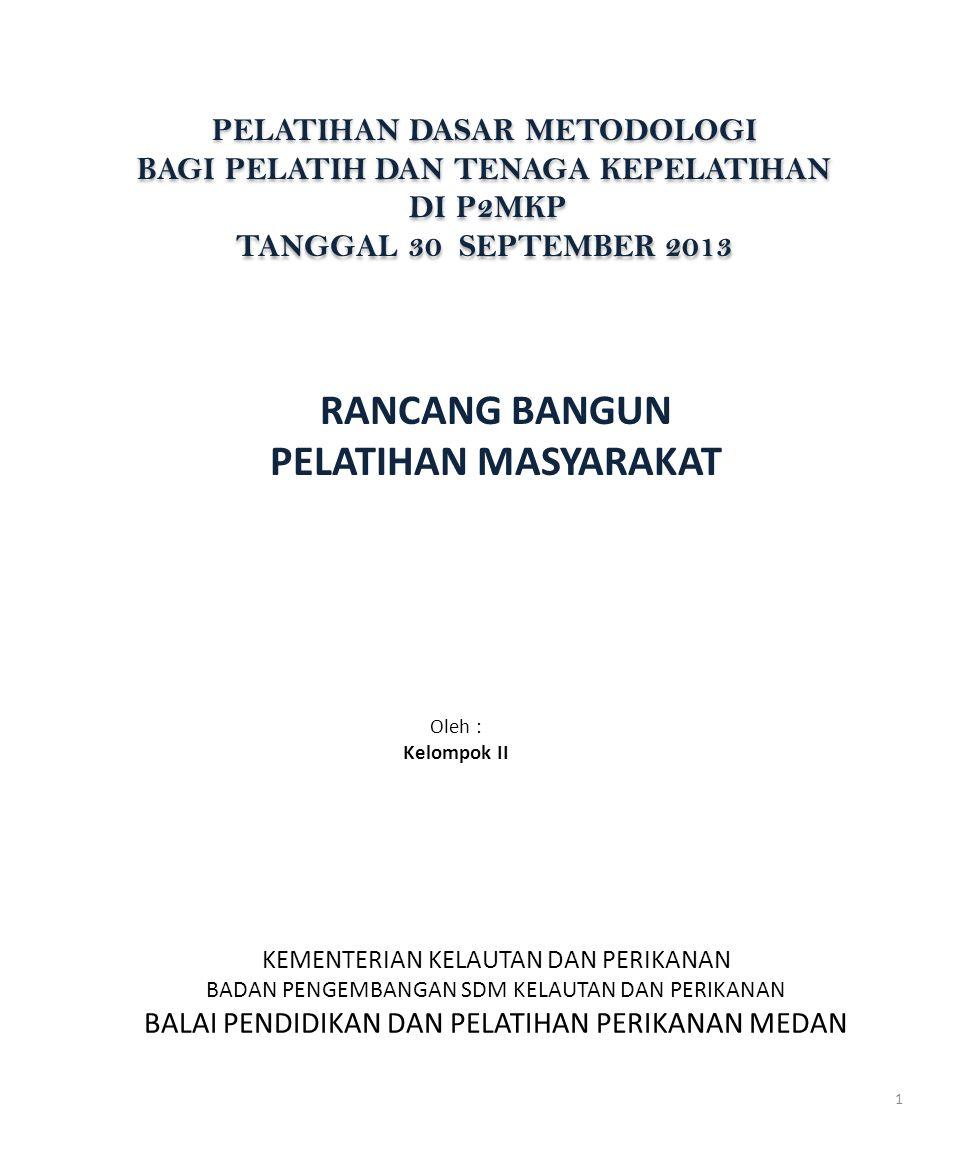 PELATIHAN DASAR METODOLOGI BAGI PELATIH DAN TENAGA KEPELATIHAN DI P2MKP TANGGAL 30 SEPTEMBER 2013 PELATIHAN DASAR METODOLOGI BAGI PELATIH DAN TENAGA KEPELATIHAN DI P2MKP TANGGAL 30 SEPTEMBER 2013 RANCANG BANGUN PELATIHAN MASYARAKAT Oleh : Kelompok II KEMENTERIAN KELAUTAN DAN PERIKANAN BADAN PENGEMBANGAN SDM KELAUTAN DAN PERIKANAN BALAI PENDIDIKAN DAN PELATIHAN PERIKANAN MEDAN 1