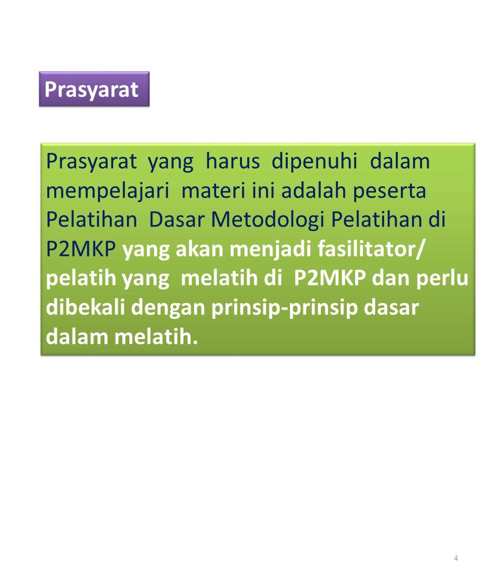 Prasyarat yang harus dipenuhi dalam mempelajari materi ini adalah peserta Pelatihan Dasar Metodologi Pelatihan di P2MKP yang akan menjadi fasilitator/ pelatih yang melatih di P2MKP dan perlu dibekali dengan prinsip-prinsip dasar dalam melatih.