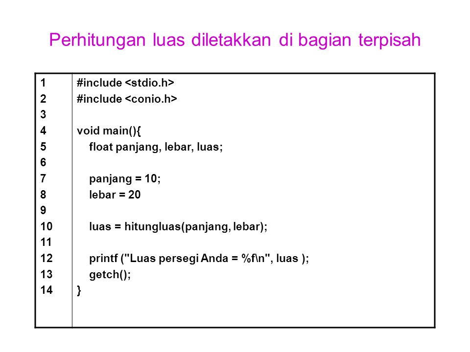Perhitungan luas diletakkan di bagian terpisah 1 2 3 4 5 6 7 8 9 10 11 12 13 14 #include void main(){ float panjang, lebar, luas; panjang = 10; lebar
